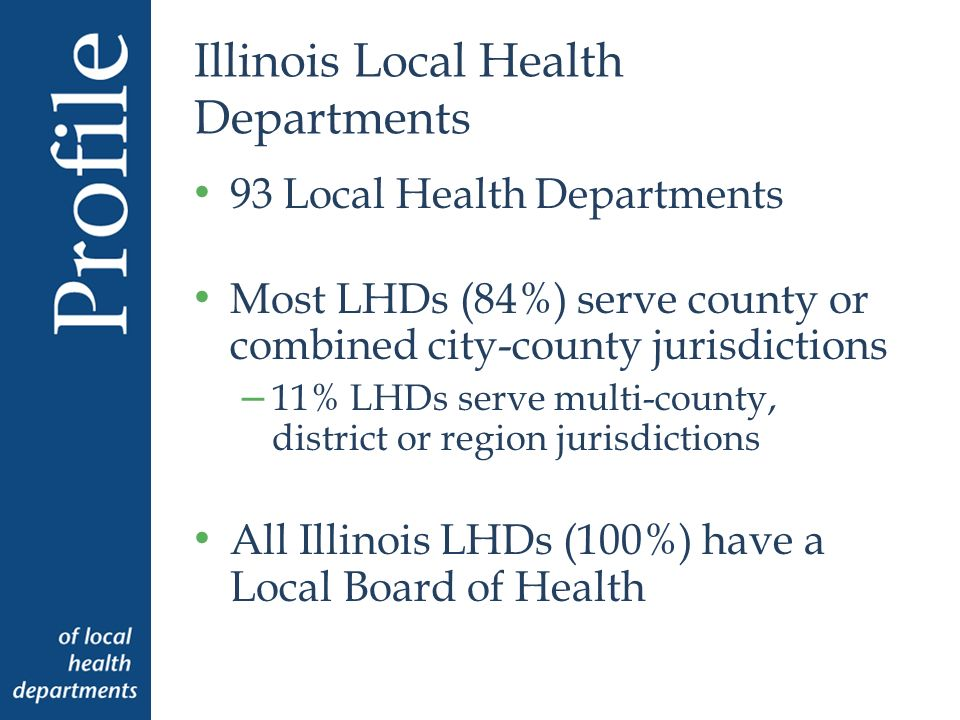 Illinois Local Health Departments 93 Local Health Departments Most LHDs (84%) serve county or combined city-county jurisdictions – 11% LHDs serve multi-county, district or region jurisdictions All Illinois LHDs (100%) have a Local Board of Health