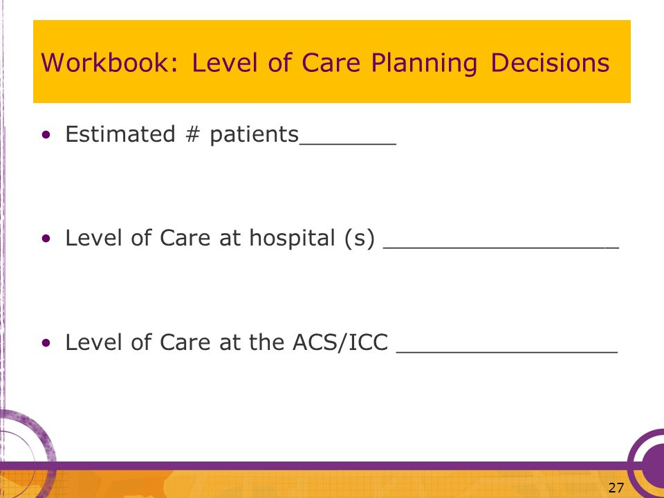 Workbook: Level of Care Planning Decisions Estimated # patients_______ Level of Care at hospital (s) _________________ Level of Care at the ACS/ICC __