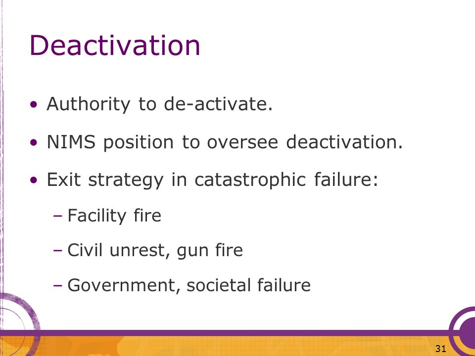 Deactivation Authority to de-activate. NIMS position to oversee deactivation. Exit strategy in catastrophic failure: –Facility fire –Civil unrest, gun