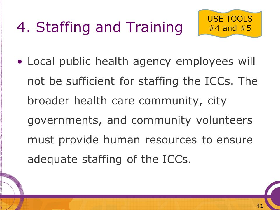4. Staffing and Training Local public health agency employees will not be sufficient for staffing the ICCs. The broader health care community, city go