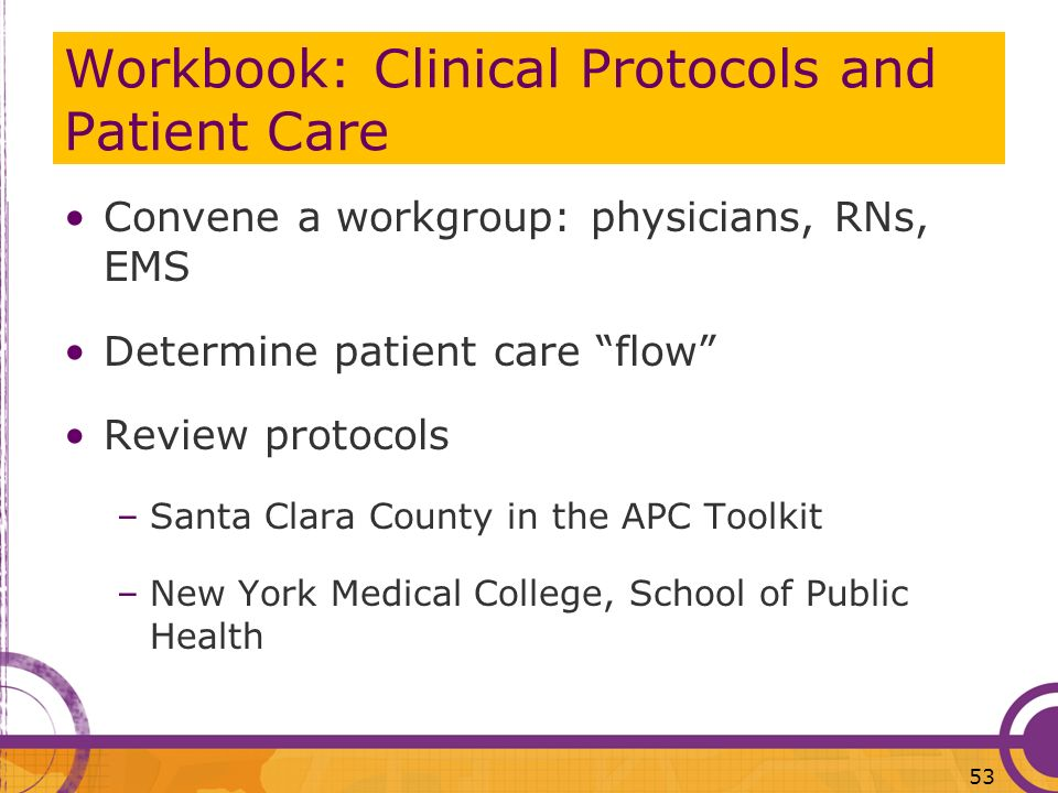 Workbook: Clinical Protocols and Patient Care Convene a workgroup: physicians, RNs, EMS Determine patient care flow Review protocols –Santa Clara Coun