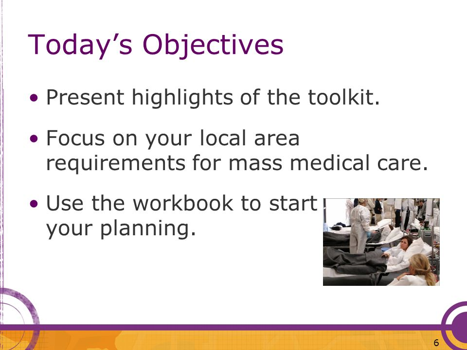 Todays Objectives Present highlights of the toolkit. Focus on your local area requirements for mass medical care. Use the workbook to start your plann