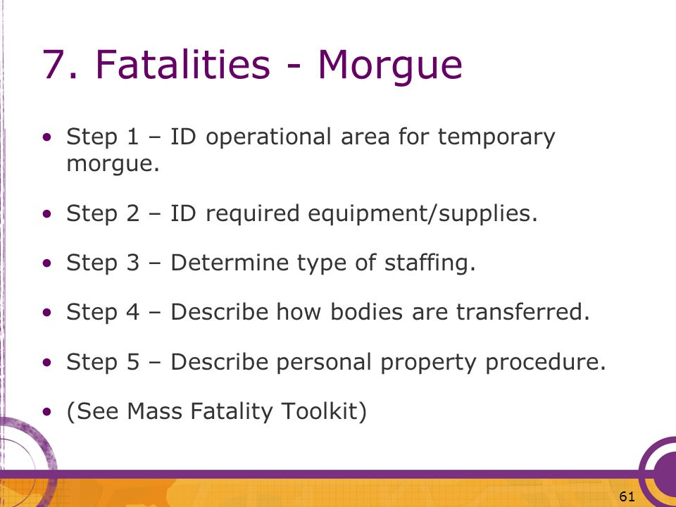 7. Fatalities - Morgue Step 1 – ID operational area for temporary morgue. Step 2 – ID required equipment/supplies. Step 3 – Determine type of staffing