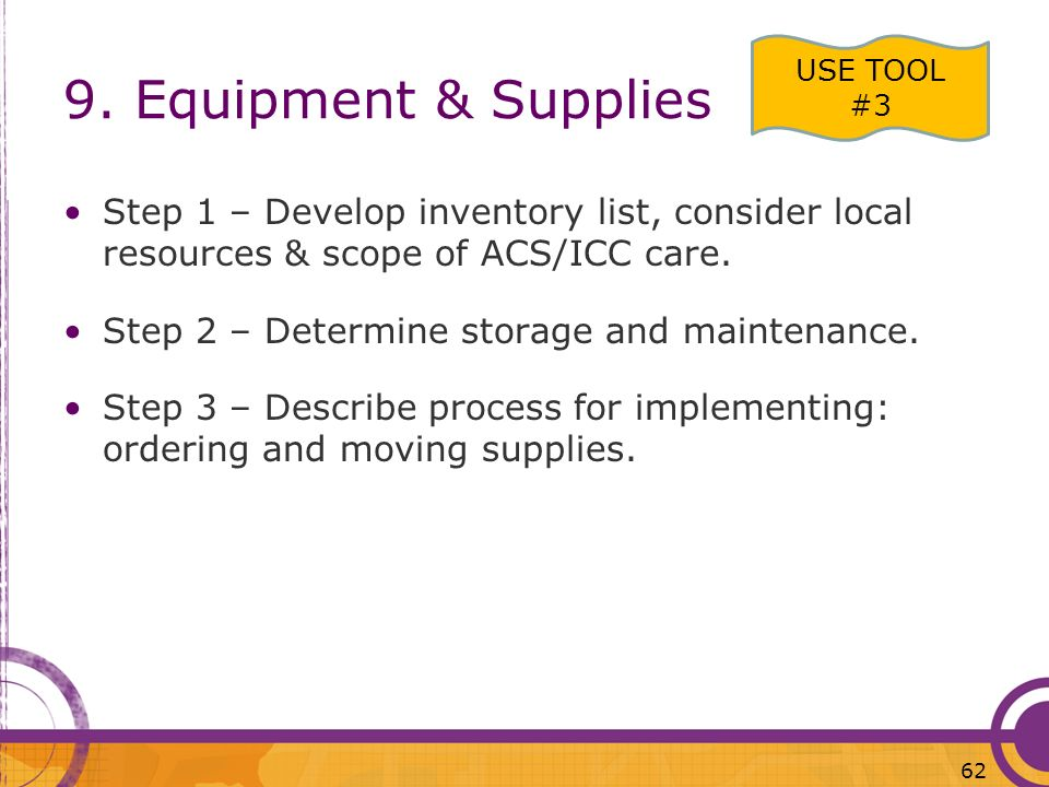 9. Equipment & Supplies Step 1 – Develop inventory list, consider local resources & scope of ACS/ICC care. Step 2 – Determine storage and maintenance.