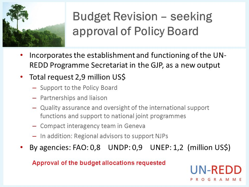 Budget Revision – seeking approval of Policy Board Incorporates the establishment and functioning of the UN- REDD Programme Secretariat in the GJP, as a new output Total request 2,9 million US$ – Support to the Policy Board – Partnerships and liaison – Quality assurance and oversight of the international support functions and support to national joint programmes – Compact interagency team in Geneva – In addition: Regional advisors to support NJPs By agencies: FAO: 0,8 UNDP: 0,9 UNEP: 1,2 (million US$) Approval of the budget allocations requested