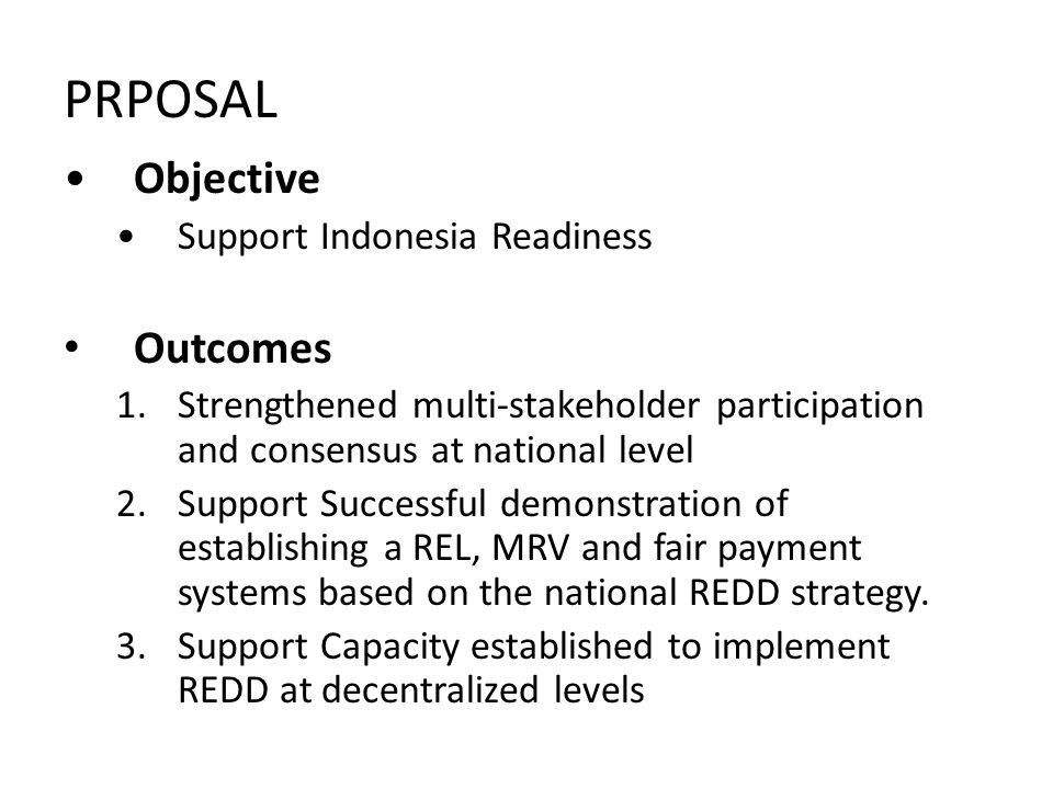 PRPOSAL Objective Support Indonesia Readiness Outcomes 1.Strengthened multi-stakeholder participation and consensus at national level 2.Support Succes