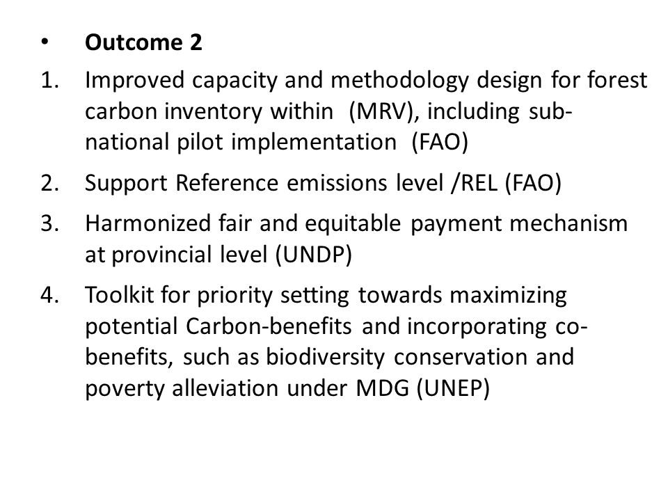 Outcome 2 1.Improved capacity and methodology design for forest carbon inventory within (MRV), including sub- national pilot implementation (FAO) 2.Support Reference emissions level /REL (FAO) 3.Harmonized fair and equitable payment mechanism at provincial level (UNDP) 4.Toolkit for priority setting towards maximizing potential Carbon-benefits and incorporating co- benefits, such as biodiversity conservation and poverty alleviation under MDG (UNEP)