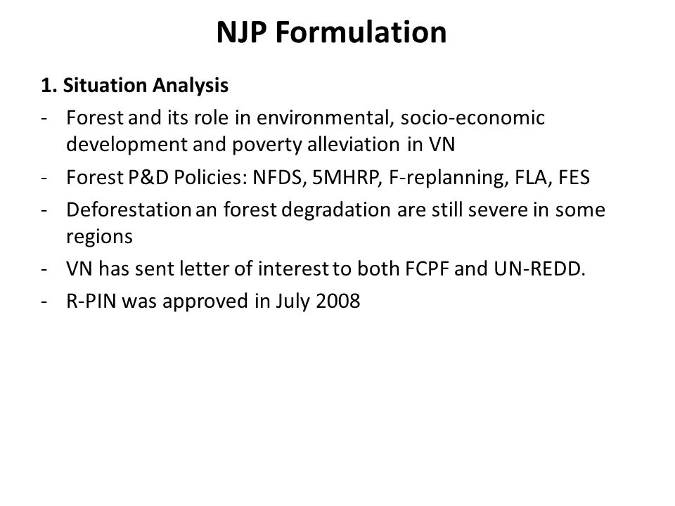 NJP Formulation 1. Situation Analysis -Forest and its role in environmental, socio-economic development and poverty alleviation in VN -Forest P&D Poli