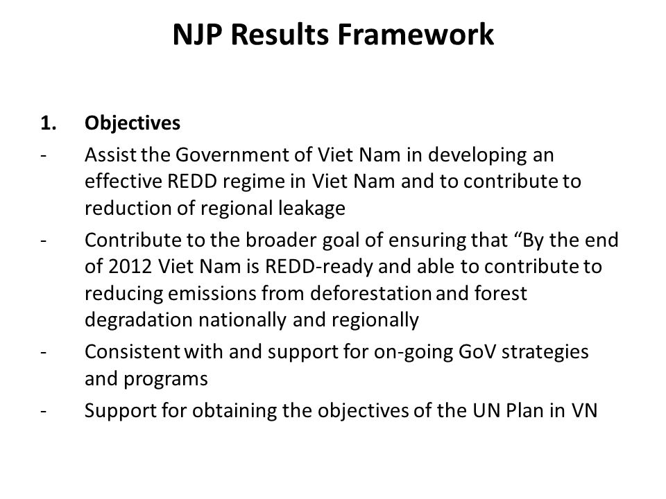 NJP Results Framework 1.Objectives -Assist the Government of Viet Nam in developing an effective REDD regime in Viet Nam and to contribute to reductio