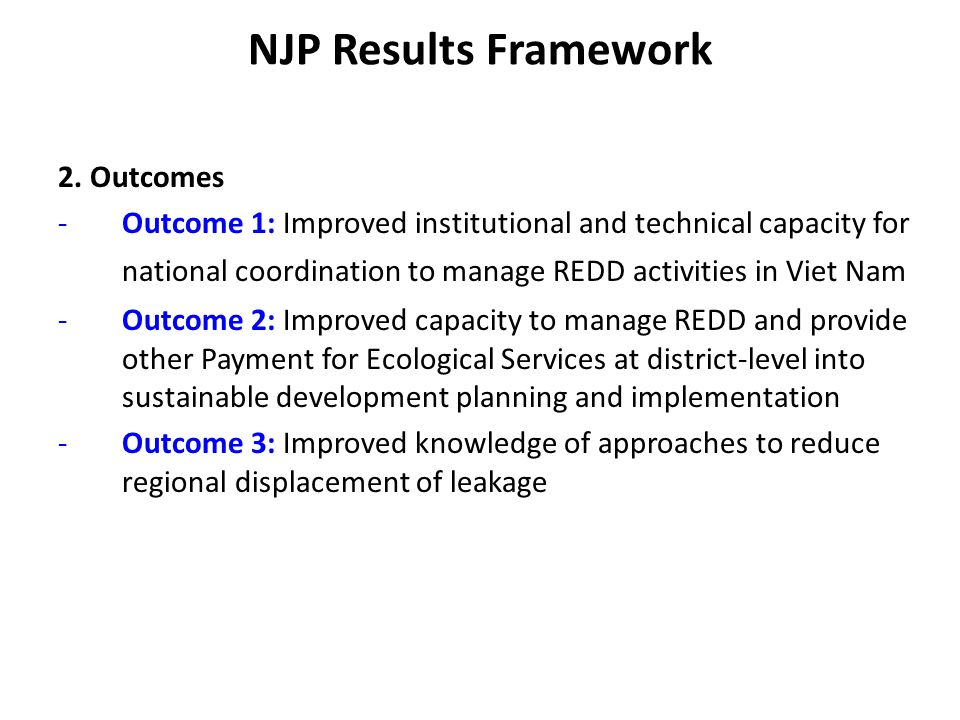NJP Results Framework 1.Highlights -Vietnam would like to start the REDD Prog ASAP and present the first results at the COP15 – selection of a suitable financing disbursement modality -Experienced in preparing and implementing some Multi- donor progs: TFF, Highly Pathogenic Avian Influenza (HPAI), WB-UNDP-IFAD-GEF SFLMP but a UN-REDD & FCPF joint mission may be needed -An additional proposal to expand the current NJP to get more support from the UN-REDD if the result of first phase is positive, more support is required and it is difficult to access to other funding sources.
