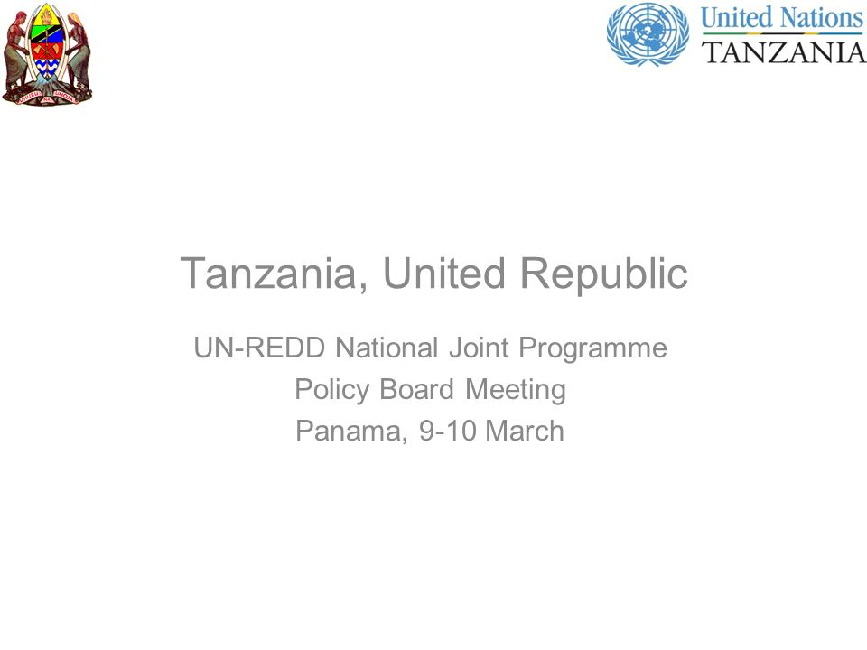 Tanzania, United Republic UN-REDD National Joint Programme Policy Board Meeting Panama, 9-10 March