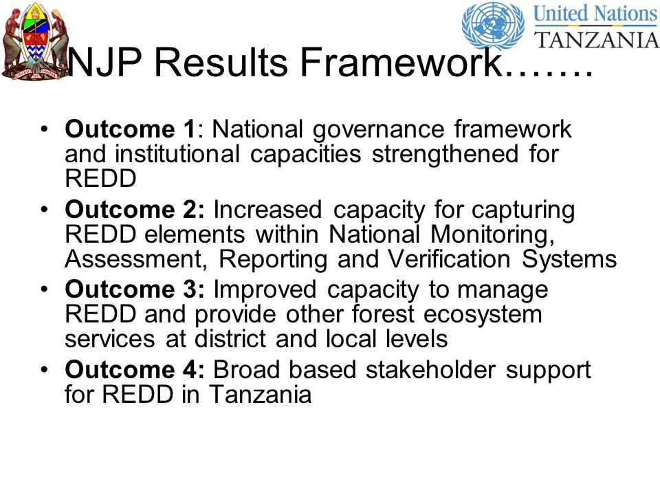 NJP Results Framework……. Outcome 1: National governance framework and institutional capacities strengthened for REDD Outcome 2: Increased capacity for