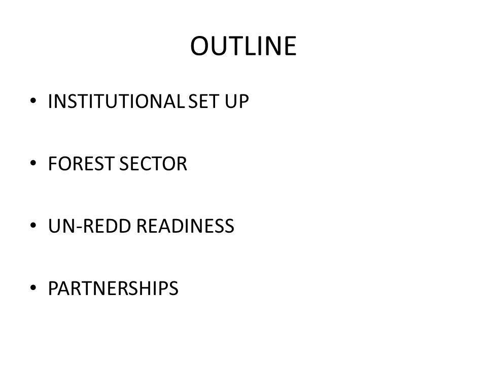 OUTLINE INSTITUTIONAL SET UP FOREST SECTOR UN-REDD READINESS PARTNERSHIPS