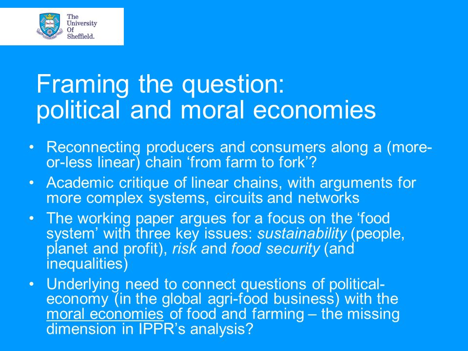 Framing the question: political and moral economies Reconnecting producers and consumers along a (more- or-less linear) chain from farm to fork.