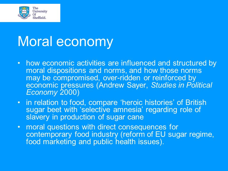 Moral economy how economic activities are influenced and structured by moral dispositions and norms, and how those norms may be compromised, over-ridden or reinforced by economic pressures (Andrew Sayer, Studies in Political Economy 2000) in relation to food, compare heroic histories of British sugar beet with selective amnesia regarding role of slavery in production of sugar cane moral questions with direct consequences for contemporary food industry (reform of EU sugar regime, food marketing and public health issues).