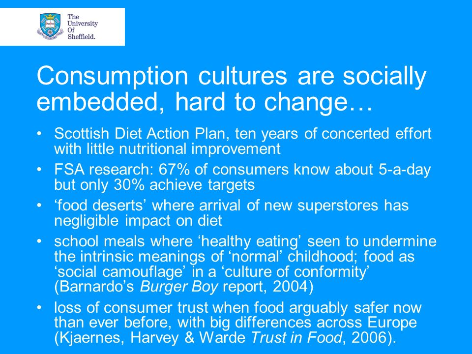 Consumption cultures are socially embedded, hard to change… Scottish Diet Action Plan, ten years of concerted effort with little nutritional improvement FSA research: 67% of consumers know about 5-a-day but only 30% achieve targets food deserts where arrival of new superstores has negligible impact on diet school meals where healthy eating seen to undermine the intrinsic meanings of normal childhood; food as social camouflage in a culture of conformity (Barnardos Burger Boy report, 2004) loss of consumer trust when food arguably safer now than ever before, with big differences across Europe (Kjaernes, Harvey & Warde Trust in Food, 2006).