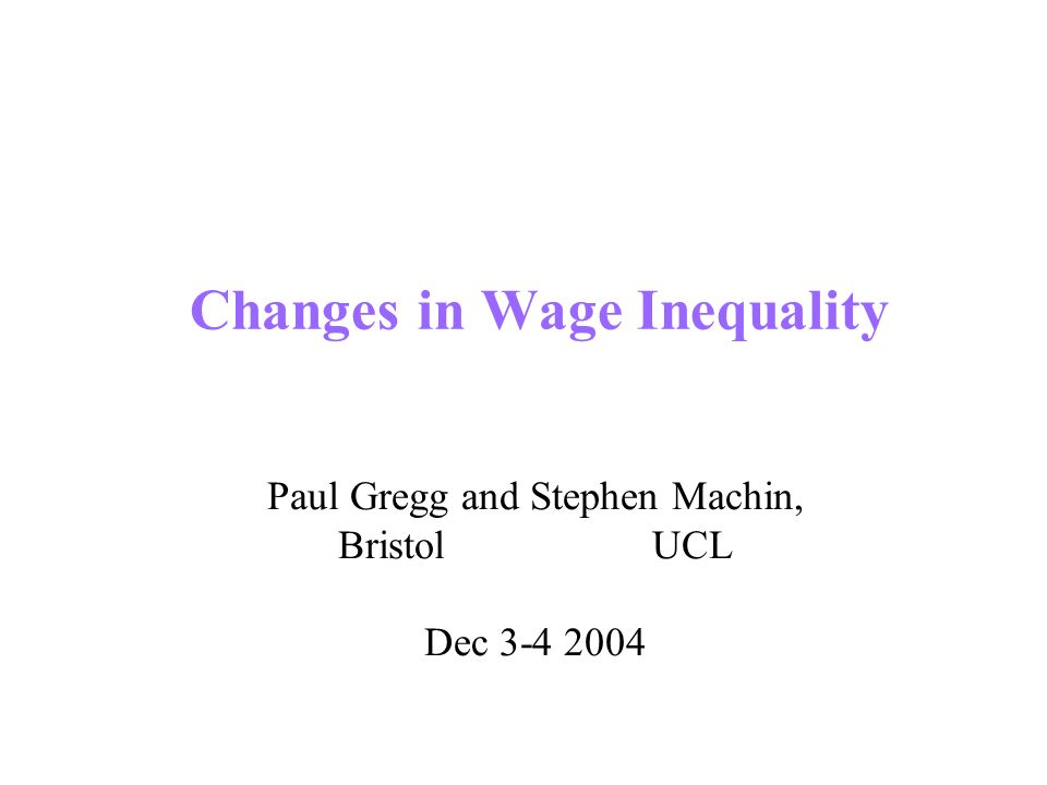 Changes in Wage Inequality Paul Gregg and Stephen Machin, Bristol UCL Dec 3-4 2004