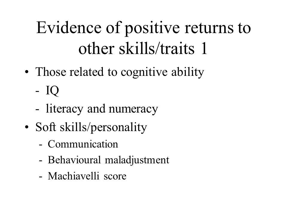 Evidence of positive returns to other skills/traits 1 Those related to cognitive ability - IQ - literacy and numeracy Soft skills/personality -Communi