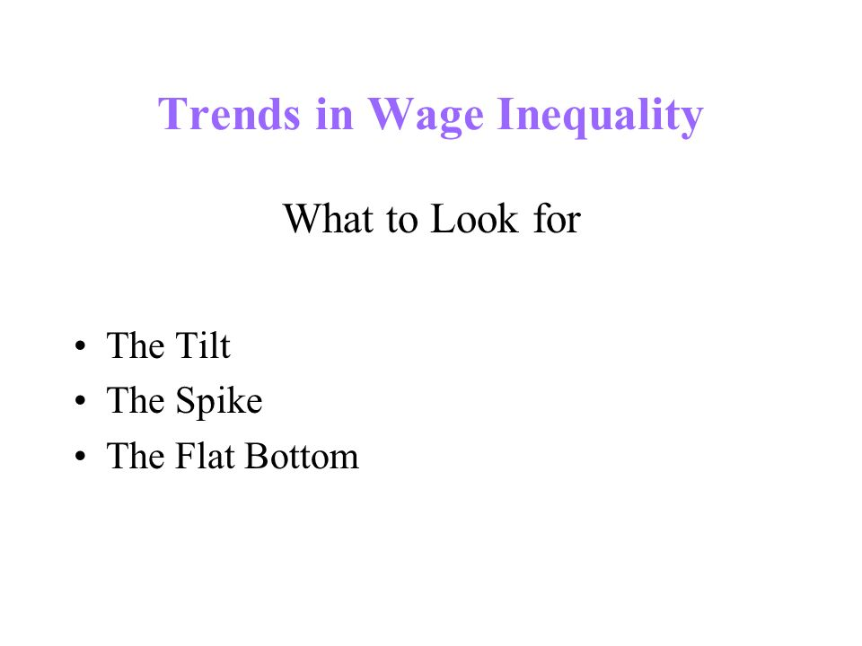 Trends in Wage Inequality What to Look for The Tilt The Spike The Flat Bottom