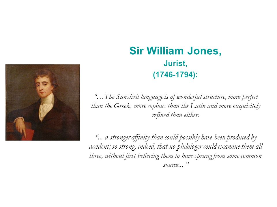 Sir William Jones, Jurist, ( ): …The Sanskrit language is of wonderful structure, more perfect than the Greek, more copious than the Latin and more exquisitely refined than either....