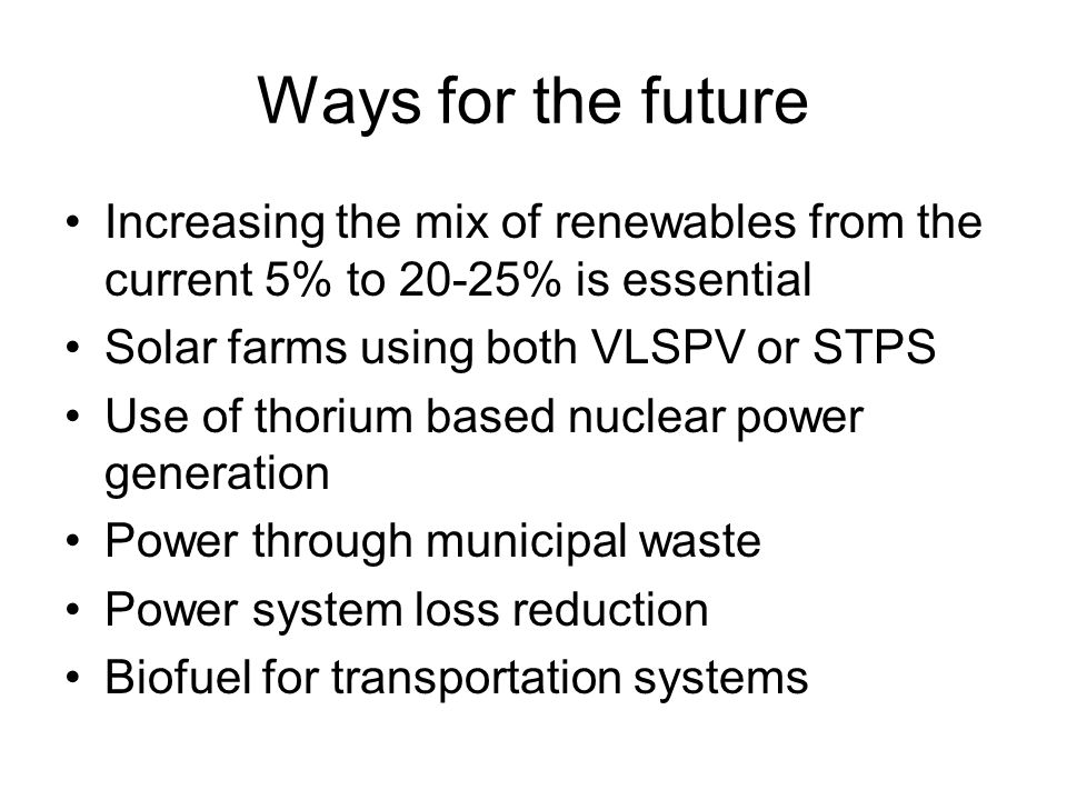 Ways for the future Increasing the mix of renewables from the current 5% to 20-25% is essential Solar farms using both VLSPV or STPS Use of thorium based nuclear power generation Power through municipal waste Power system loss reduction Biofuel for transportation systems