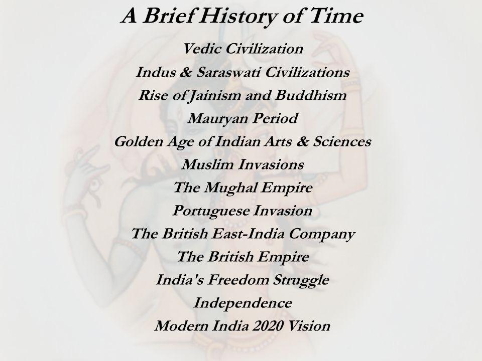 Vedic Civilization Indus & Saraswati Civilizations Rise of Jainism and Buddhism Mauryan Period Golden Age of Indian Arts & Sciences Muslim Invasions T