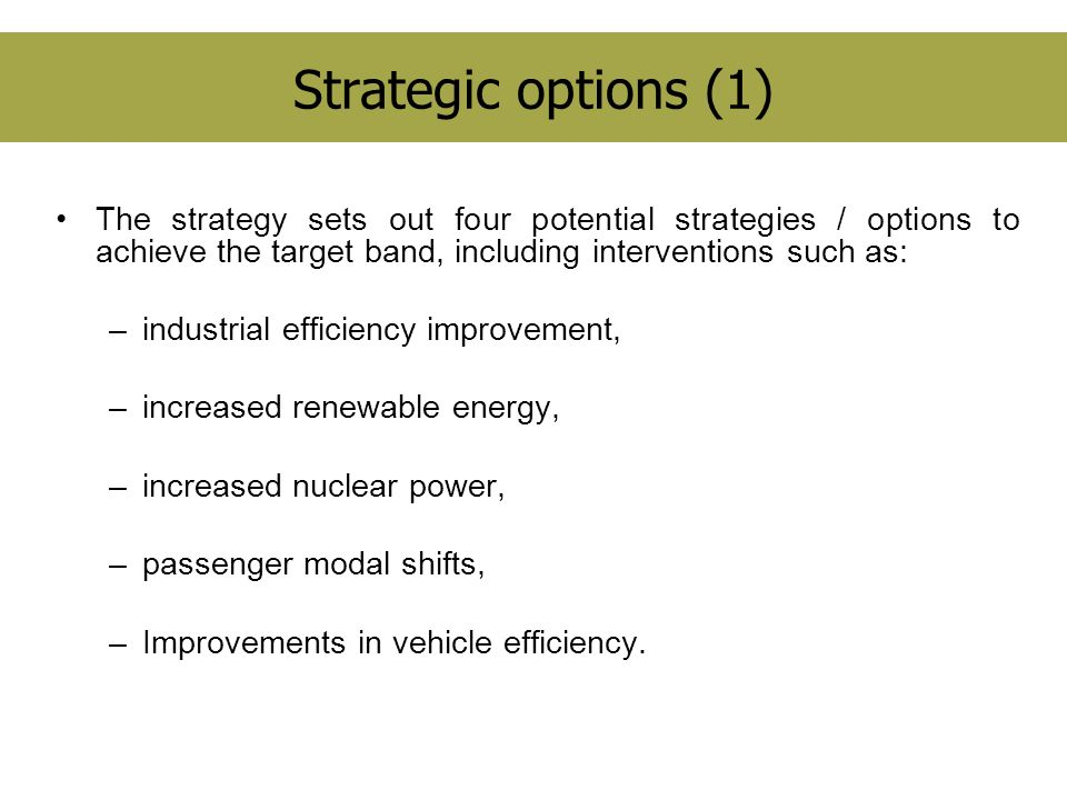 Strategic options (1) The strategy sets out four potential strategies / options to achieve the target band, including interventions such as: –industrial efficiency improvement, –increased renewable energy, –increased nuclear power, –passenger modal shifts, –Improvements in vehicle efficiency.