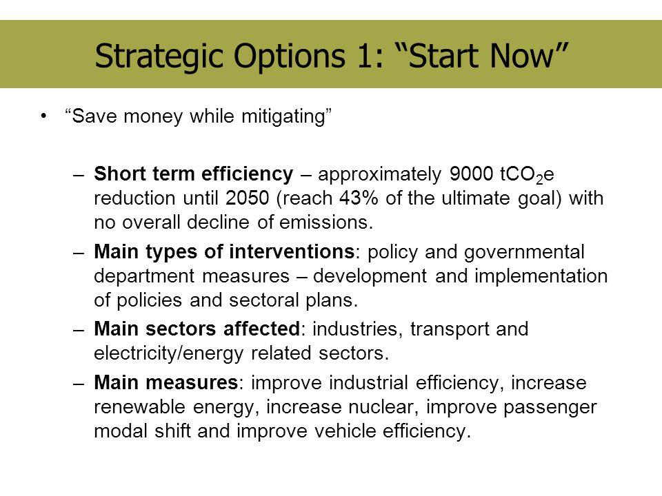 Strategic Options 1: Start Now Save money while mitigating –Short term efficiency – approximately 9000 tCO 2 e reduction until 2050 (reach 43% of the ultimate goal) with no overall decline of emissions.