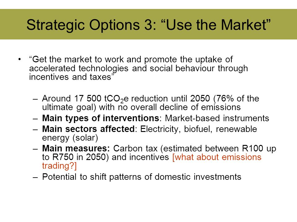 Strategic Options 3: Use the Market Get the market to work and promote the uptake of accelerated technologies and social behaviour through incentives and taxes –Around 17 500 tCO 2 e reduction until 2050 (76% of the ultimate goal) with no overall decline of emissions –Main types of interventions: Market-based instruments –Main sectors affected: Electricity, biofuel, renewable energy (solar) –Main measures: Carbon tax (estimated between R100 up to R750 in 2050) and incentives [what about emissions trading?] –Potential to shift patterns of domestic investments