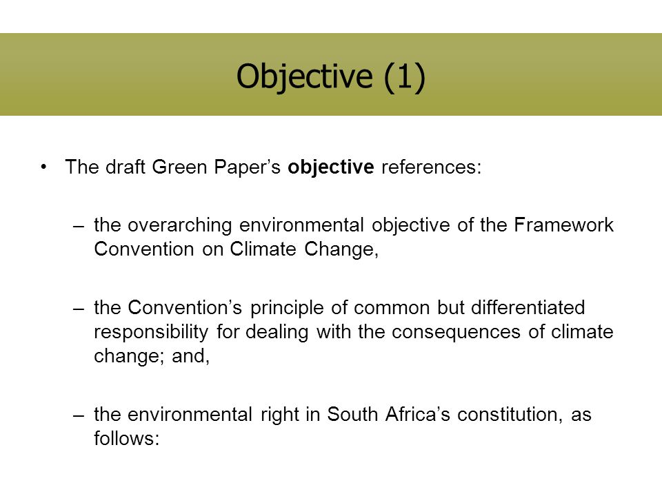 Objective (1) The draft Green Papers objective references: –the overarching environmental objective of the Framework Convention on Climate Change, –the Conventions principle of common but differentiated responsibility for dealing with the consequences of climate change; and, –the environmental right in South Africas constitution, as follows: