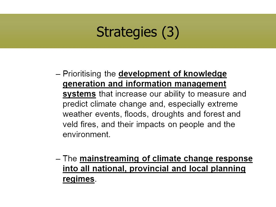 Strategies (3) –Prioritising the development of knowledge generation and information management systems that increase our ability to measure and predict climate change and, especially extreme weather events, floods, droughts and forest and veld fires, and their impacts on people and the environment.
