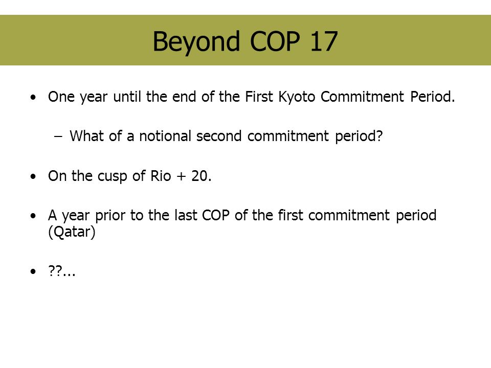 Beyond COP 17 One year until the end of the First Kyoto Commitment Period. –What of a notional second commitment period? On the cusp of Rio + 20. A ye