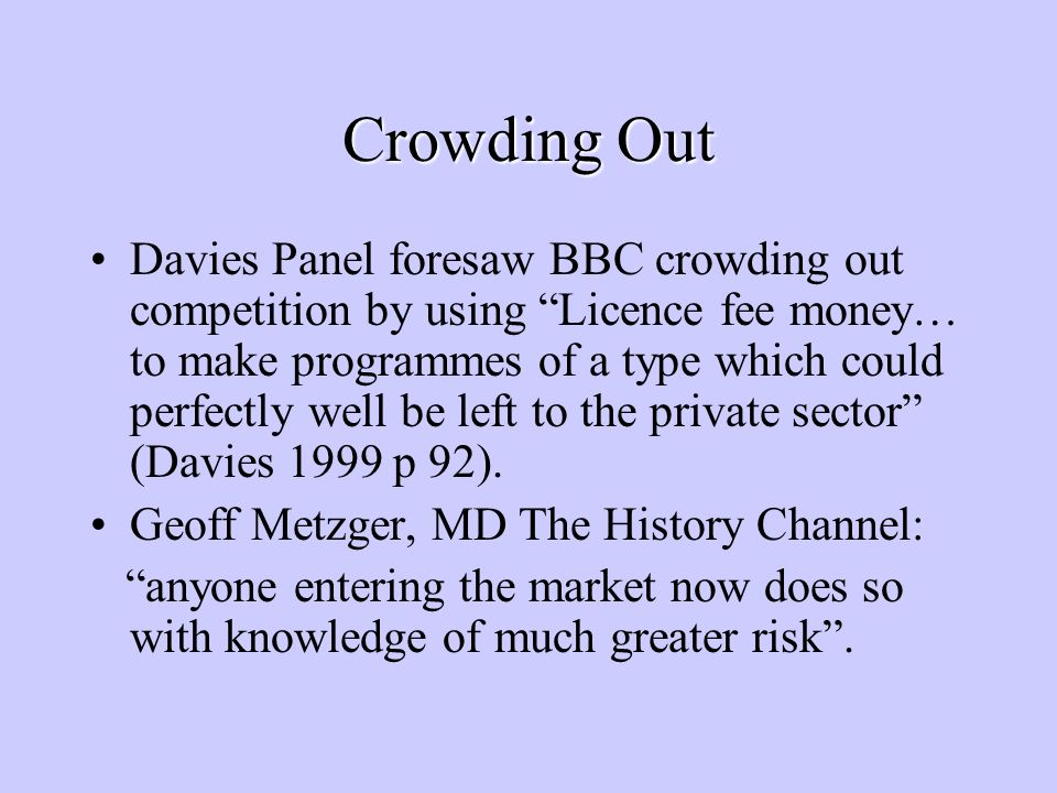 Crowding Out Davies Panel foresaw BBC crowding out competition by using Licence fee money… to make programmes of a type which could perfectly well be left to the private sector (Davies 1999 p 92).