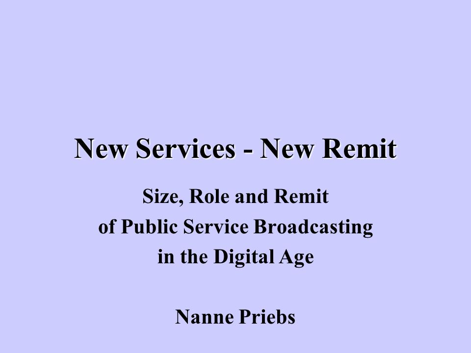 New Services - New Remit Size, Role and Remit of Public Service Broadcasting in the Digital Age Nanne Priebs