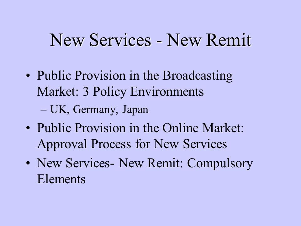 New Services - New Remit Public Provision in the Broadcasting Market: 3 Policy Environments –UK, Germany, Japan Public Provision in the Online Market: Approval Process for New Services New Services- New Remit: Compulsory Elements