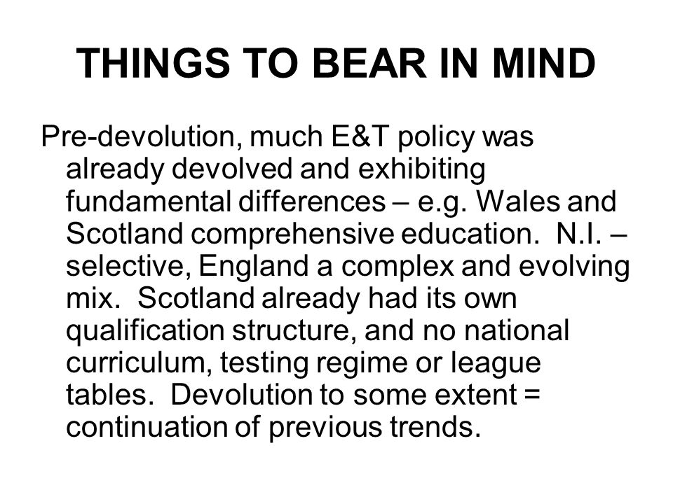 THINGS TO BEAR IN MIND Pre-devolution, much E&T policy was already devolved and exhibiting fundamental differences – e.g. Wales and Scotland comprehen