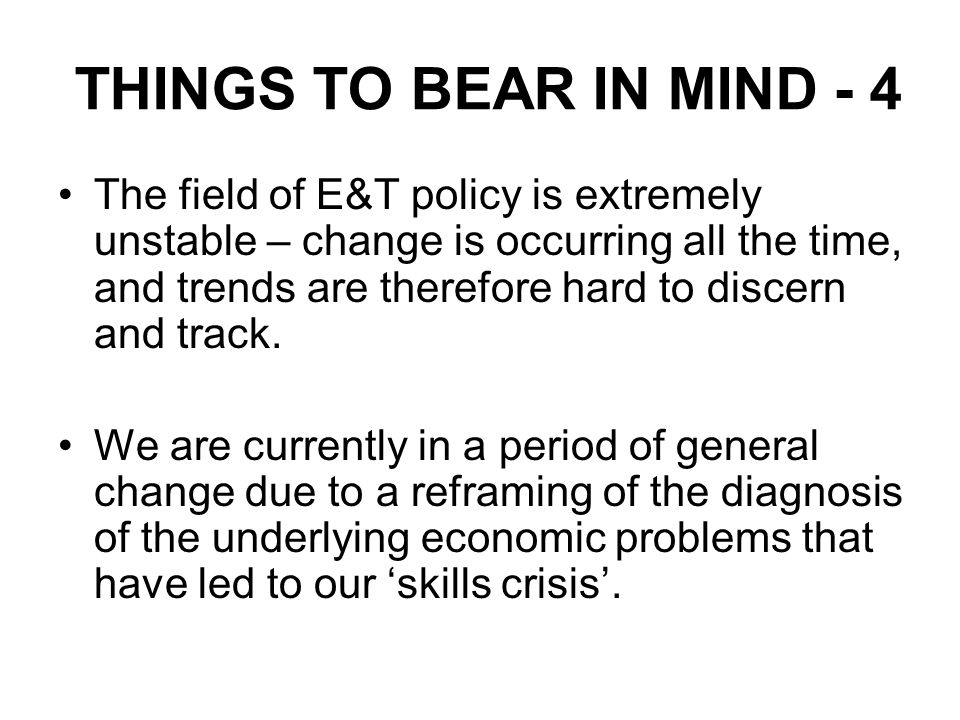 THINGS TO BEAR IN MIND - 4 The field of E&T policy is extremely unstable – change is occurring all the time, and trends are therefore hard to discern