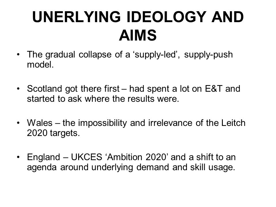 UNERLYING IDEOLOGY AND AIMS The gradual collapse of a supply-led, supply-push model. Scotland got there first – had spent a lot on E&T and started to
