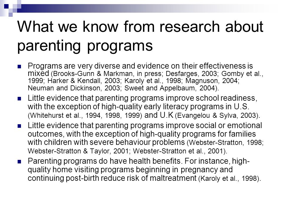 What we know from research about parenting programs Programs are very diverse and evidence on their effectiveness is mixed (Brooks-Gunn & Markman, in press; Desfarges, 2003; Gomby et al., 1999; Harker & Kendall, 2003; Karoly et al., 1998; Magnuson, 2004; Neuman and Dickinson, 2003; Sweet and Appelbaum, 2004).