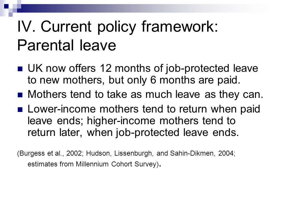 IV. Current policy framework: Parental leave UK now offers 12 months of job-protected leave to new mothers, but only 6 months are paid. Mothers tend t