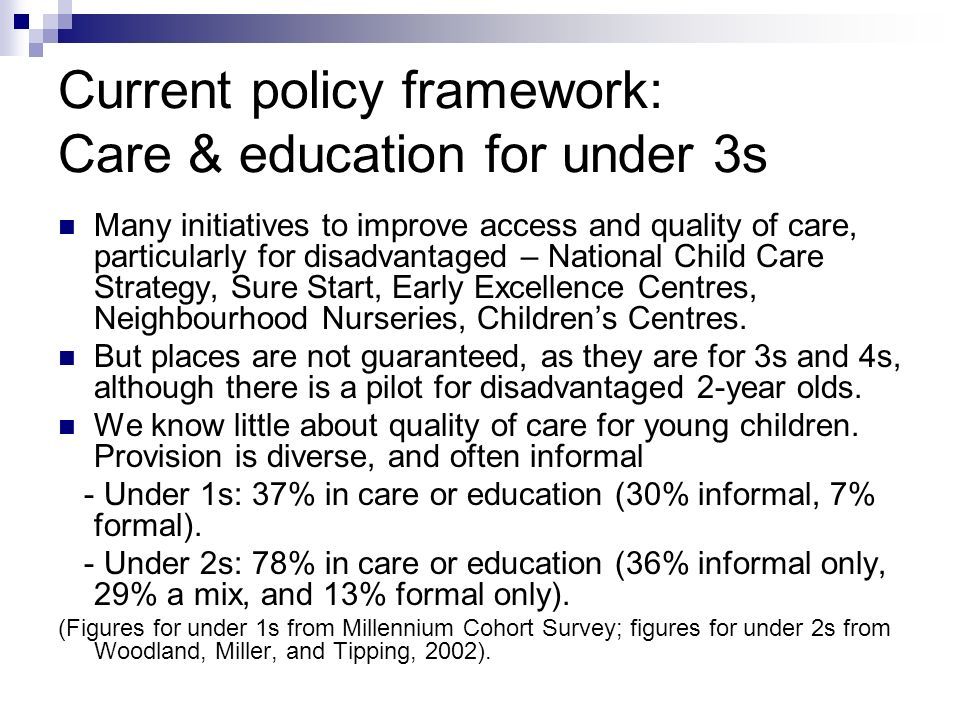 Current policy framework: Care & education for under 3s Many initiatives to improve access and quality of care, particularly for disadvantaged – National Child Care Strategy, Sure Start, Early Excellence Centres, Neighbourhood Nurseries, Childrens Centres.