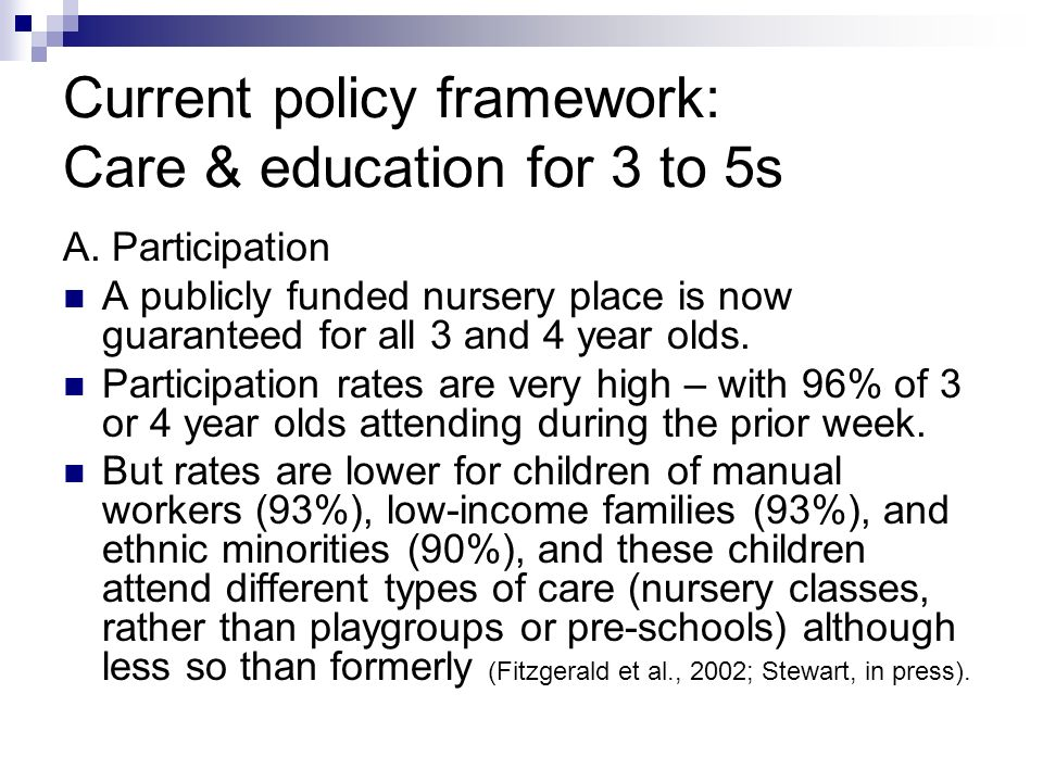 Current policy framework: Care & education for 3 to 5s A. Participation A publicly funded nursery place is now guaranteed for all 3 and 4 year olds. P