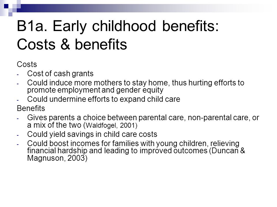 B1a. Early childhood benefits: Costs & benefits Costs - Cost of cash grants - Could induce more mothers to stay home, thus hurting efforts to promote