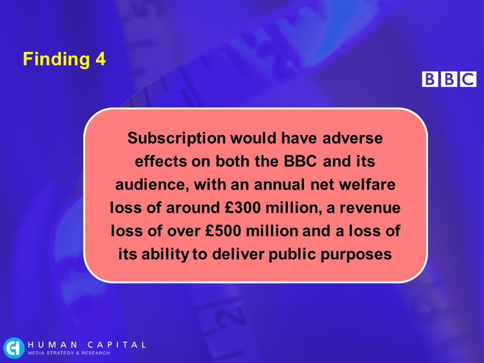 Finding 4 Subscription would have adverse effects on both the BBC and its audience, with an annual net welfare loss of around £300 million, a revenue loss of over £500 million and a loss of its ability to deliver public purposes