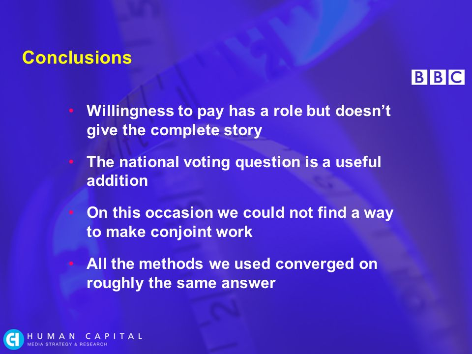 Conclusions Willingness to pay has a role but doesnt give the complete story The national voting question is a useful addition On this occasion we could not find a way to make conjoint work All the methods we used converged on roughly the same answer