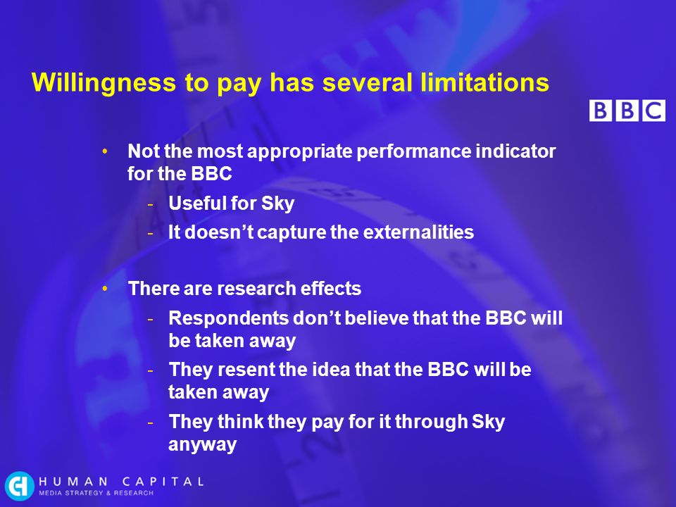Willingness to pay has several limitations Not the most appropriate performance indicator for the BBC -Useful for Sky -It doesnt capture the externalities There are research effects -Respondents dont believe that the BBC will be taken away -They resent the idea that the BBC will be taken away -They think they pay for it through Sky anyway