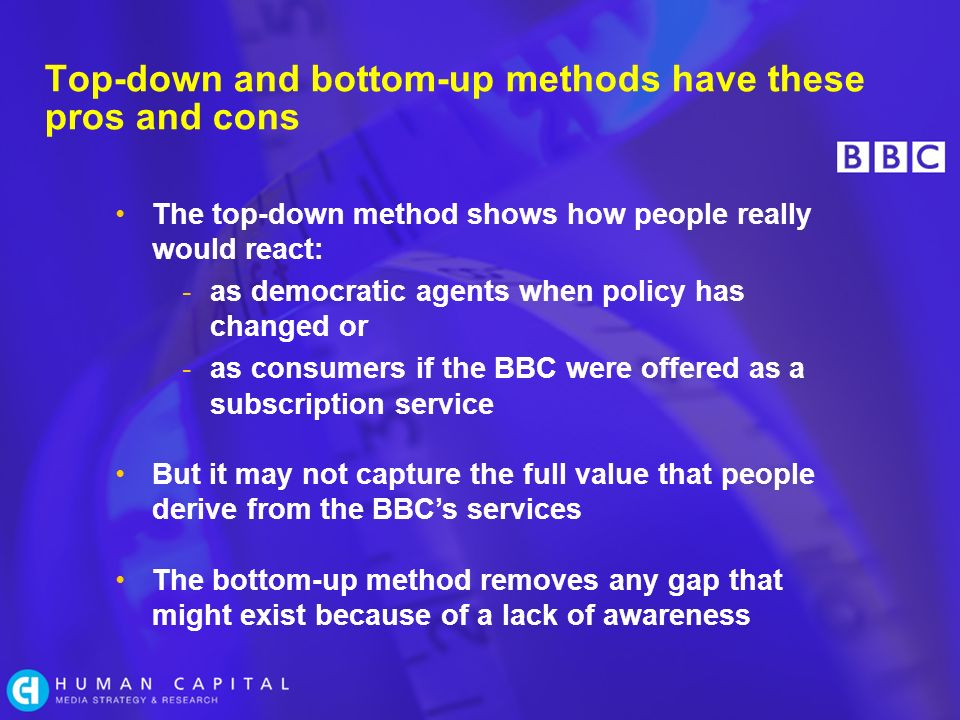 Top-down and bottom-up methods have these pros and cons The top-down method shows how people really would react: -as democratic agents when policy has changed or -as consumers if the BBC were offered as a subscription service But it may not capture the full value that people derive from the BBCs services The bottom-up method removes any gap that might exist because of a lack of awareness