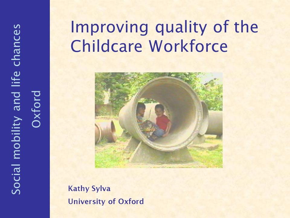 Improving quality of the Childcare Workforce Kathy Sylva University of Oxford Social mobility and life chances Oxford