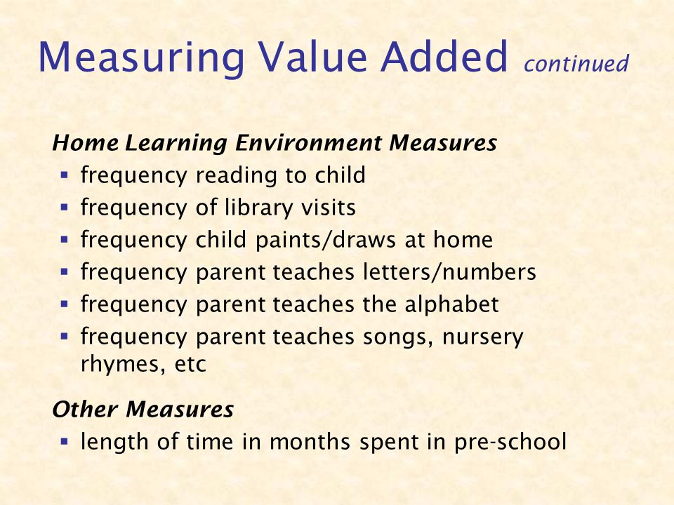 Home Learning Environment Measures frequency reading to child frequency of library visits frequency child paints/draws at home frequency parent teaches letters/numbers frequency parent teaches the alphabet frequency parent teaches songs, nursery rhymes, etc Other Measures length of time in months spent in pre-school Measuring Value Added continued