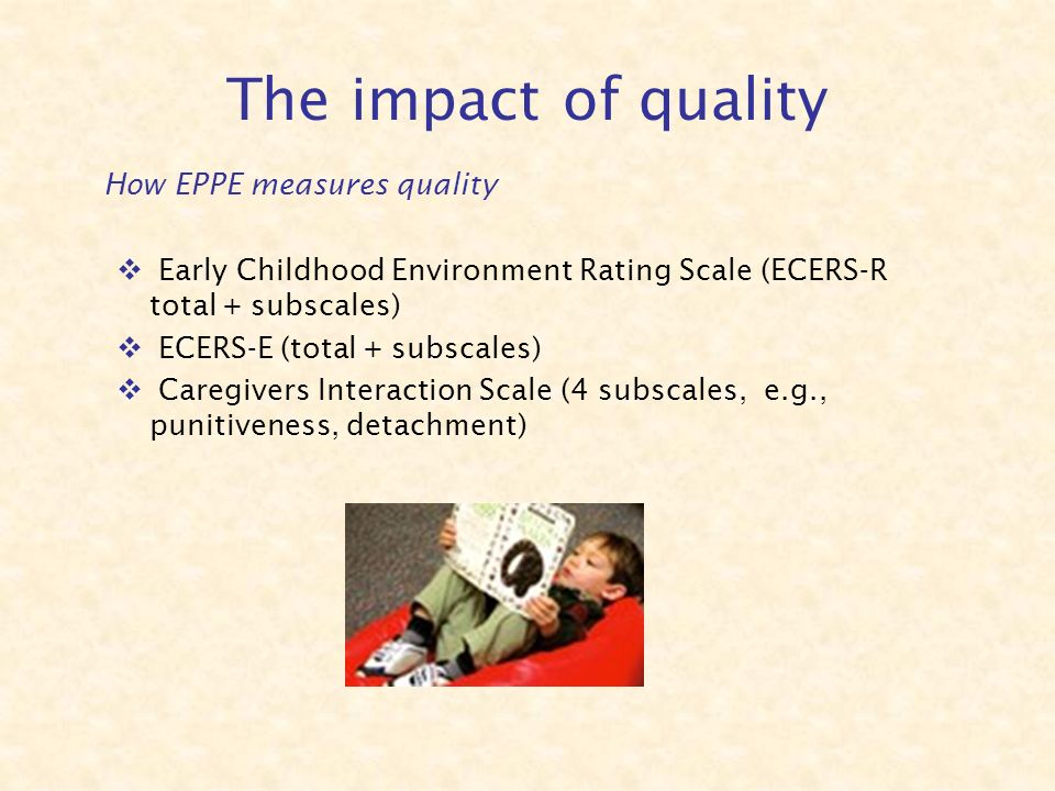 The impact of quality How EPPE measures quality Early Childhood Environment Rating Scale (ECERS-R total + subscales) ECERS-E (total + subscales) Caregivers Interaction Scale (4 subscales, e.g., punitiveness, detachment)